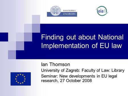 Finding out about National Implementation of EU law Ian Thomson University of Zagreb: Faculty of Law: Library Seminar: New developments in EU legal research,