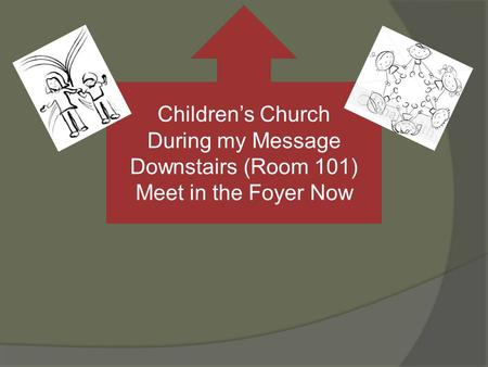 Childrens Church During my Message Downstairs (Room 101) Meet in the Foyer Now.