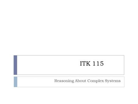 ITK 115 Reasoning About Complex Systems. Course Description (Catalog) 115 REASONING ABOUT COMPLEX SYSTEMS MAT 113, 120, or 145 req. May not be taken under.