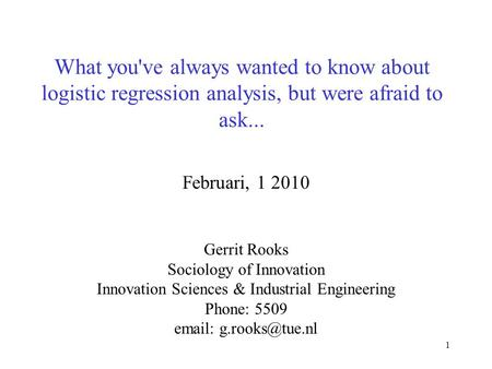1 What you've always wanted to know about logistic regression analysis, but were afraid to ask... Februari, 1 2010 Gerrit Rooks Sociology of Innovation.
