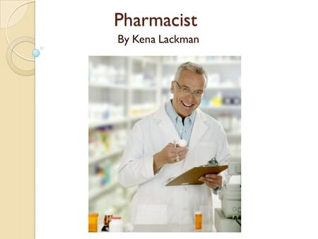 Pharmacist By Kena Lackman. What is a Pharmacist? A pharmacist is someone who has earned a Pharm. D degree and can distribute prescription drugs to individuals.