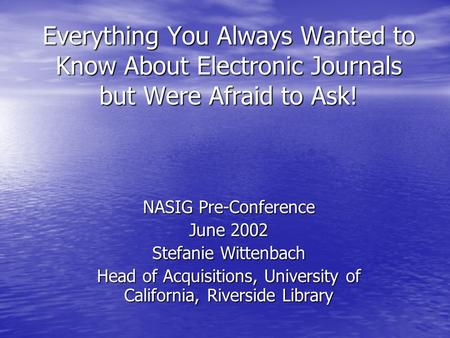 Everything You Always Wanted to Know About Electronic Journals but Were Afraid to Ask! NASIG Pre-Conference June 2002 Stefanie Wittenbach Head of Acquisitions,