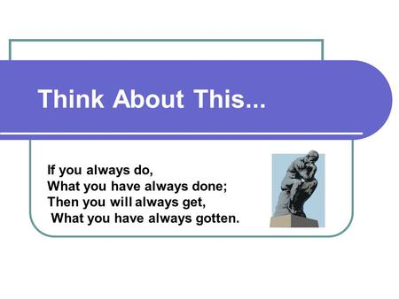 Think About This... If you always do, What you have always done; Then you will always get, What you have always gotten.