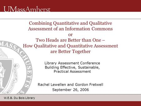 W.E.B. Du Bois Library Combining Quantitative and Qualitative Assessment of an Information Commons or Two Heads are Better than One – How Qualitative and.