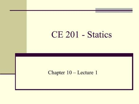 CE 201 - Statics Chapter 10 – Lecture 1.