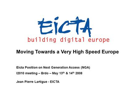 Moving Towards a Very High Speed Europe Eicta Position on Next Generation Access (NGA) I2010 meeting – Brdo – May 13 th & 14 th 2008 Jean Pierre Lartigue.