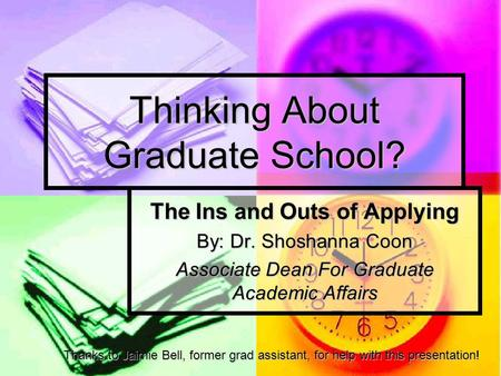 Thinking About Graduate School? The Ins and Outs of Applying By: Dr. Shoshanna Coon Associate Dean For Graduate Academic Affairs Thanks to Jaimie Bell,