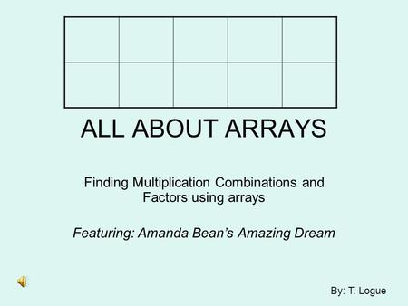 ALL ABOUT ARRAYS Finding Multiplication Combinations and Factors using arrays Featuring: Amanda Bean's Amazing Dream By: T. Logue.