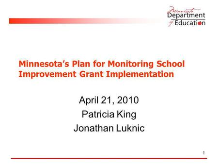 Minnesotas Plan for Monitoring School Improvement Grant Implementation April 21, 2010 Patricia King Jonathan Luknic 1.