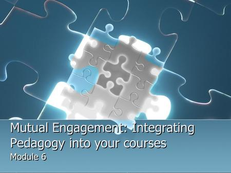 Mutual Engagement: Integrating Pedagogy into your courses Module 6.