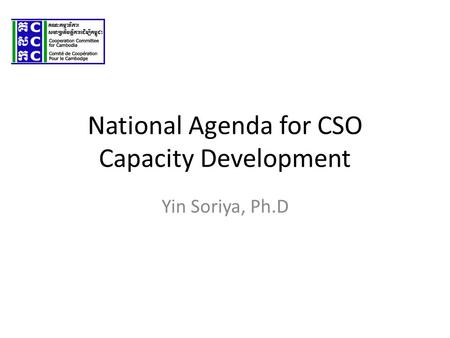 National Agenda for CSO Capacity Development Yin Soriya, Ph.D.