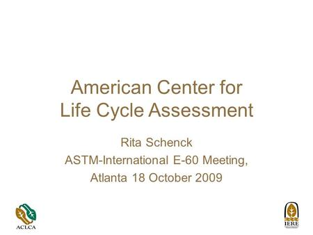 American Center for Life Cycle Assessment Rita Schenck ASTM-International E-60 Meeting, Atlanta 18 October 2009.