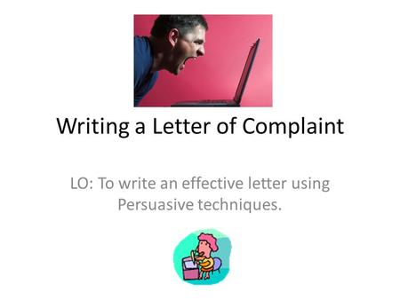 Writing a Letter of Complaint LO: To write an effective letter using Persuasive techniques.