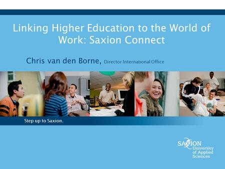 Step up to Saxion. Linking Higher Education to the World of Work: Saxion Connect Chris van den Borne, Director International Office.