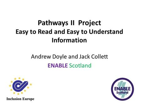 Pathways II Project Easy to Read and Easy to Understand Information Andrew Doyle and Jack Collett ENABLE Scotland.