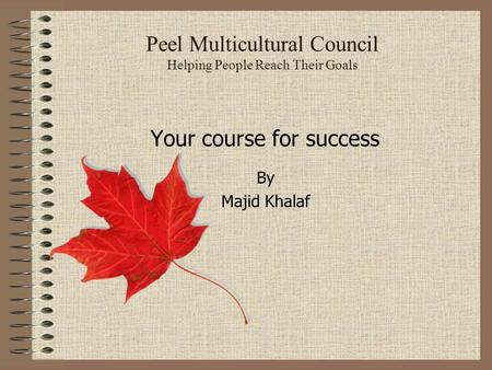 Peel Multicultural Council Helping People Reach Their Goals Your course for success By Majid Khalaf.