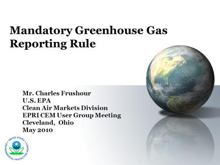 Mandatory Greenhouse Gas Reporting Rule Mr. Charles Frushour U.S. EPA Clean Air Markets Division EPRI CEM User Group Meeting Cleveland, Ohio May 2010.