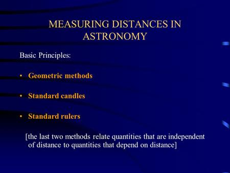MEASURING DISTANCES IN ASTRONOMY Basic Principles: Geometric methods Standard candles Standard rulers [the last two methods relate quantities that are.