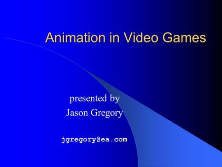 Animation in Video Games presented by Jason Gregory