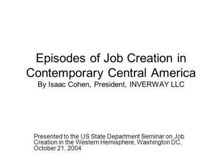 Episodes of Job Creation in Contemporary Central America By Isaac Cohen, President, INVERWAY LLC Presented to the US State Department Seminar on Job Creation.