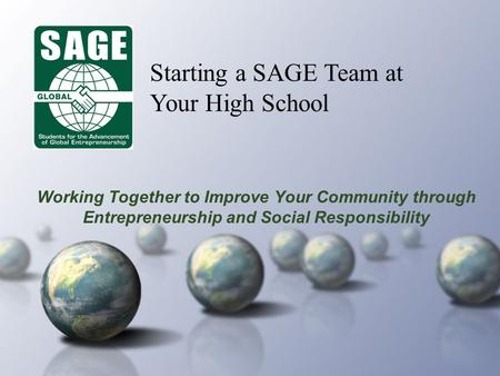Working Together to Improve Your Community through Entrepreneurship and Social Responsibility Starting a SAGE Team at Your High School.