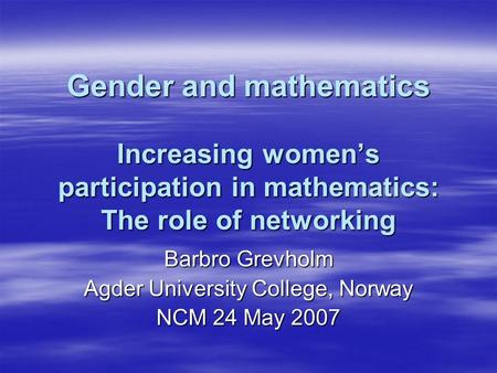 Gender and mathematics Increasing womens participation in mathematics: The role of networking Barbro Grevholm Agder University College, Norway NCM 24 May.