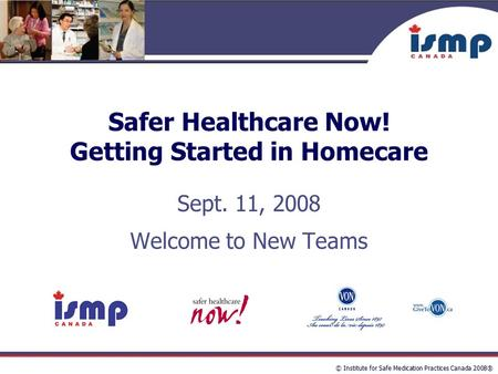 © Institute for Safe Medication Practices Canada 2008® Safer Healthcare Now! Getting Started in Homecare Sept. 11, 2008 Welcome to New Teams.