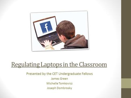 Regulating Laptops in the Classroom Presented by the CET Undergraduate Fellows James Green Michelle Tomkovicz Joseph Dombrosky.