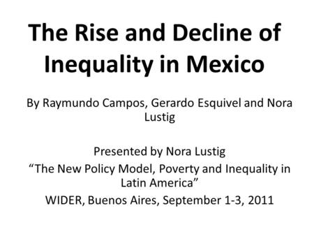 The Rise and Decline of Inequality in Mexico By Raymundo Campos, Gerardo Esquivel and Nora Lustig Presented by Nora Lustig The New Policy Model, Poverty.