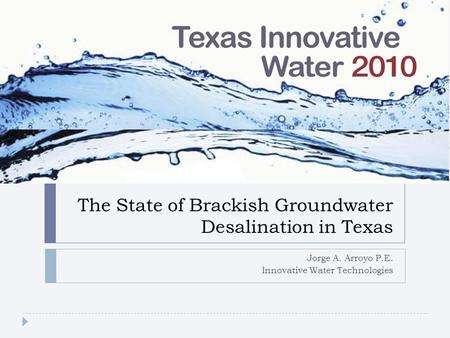 The State of Brackish Groundwater Desalination in Texas Jorge A. Arroyo P.E. Innovative Water Technologies.