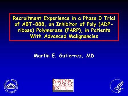 Martin E. Gutierrez, MD Recruitment Experience in a Phase 0 Trial of ABT-888, an Inhibitor of Poly (ADP- ribose) Polymerase (PARP), in Patients With Advanced.
