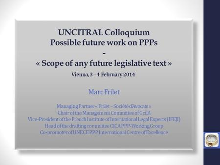 UNCITRAL Colloquium Possible future work on PPPs - « Scope of any future legislative text » Vienna, 3 – 4 February 2014 *** Marc Frilet Managing Partner.
