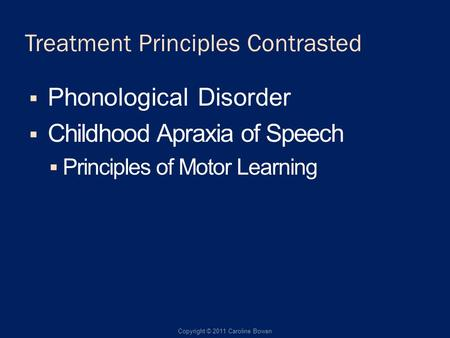 Treatment Principles Contrasted Phonological Disorder Childhood Apraxia of Speech Principles of Motor Learning Copyright © 2011 Caroline Bowen.