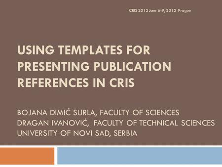 USING TEMPLATES FOR PRESENTING PUBLICATION REFERENCES IN CRIS BOJANA DIMIĆ SURLA, FACULTY OF SCIENCES DRAGAN IVANOVIĆ, FACULTY OF TECHNICAL SCIENCES UNIVERSITY.