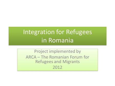 Integration for Refugees in Romania Project implemented by ARCA – The Romanian Forum for Refugees and Migrants 2012 Project implemented by ARCA – The Romanian.