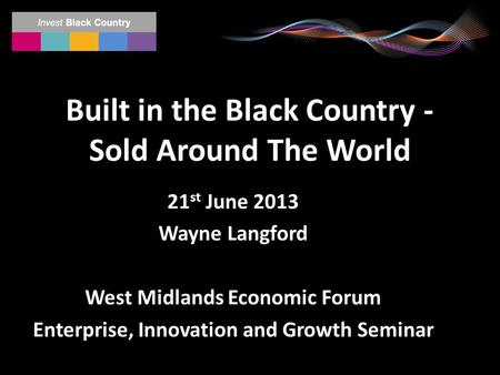 Built in the Black Country - Sold Around The World 21 st June 2013 Wayne Langford West Midlands Economic Forum Enterprise, Innovation and Growth Seminar.