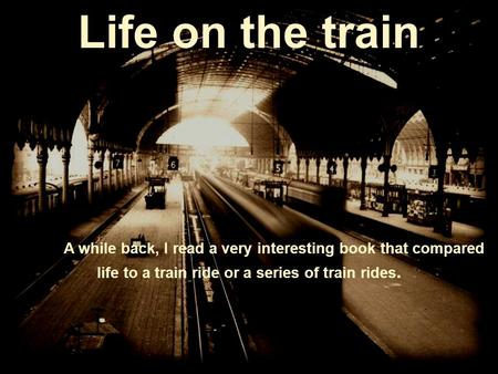 Life on the train A while back, I read a very interesting book that compared life to a train ride or a series of train rides.