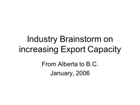 Industry Brainstorm on increasing Export Capacity From Alberta to B.C. January, 2006.