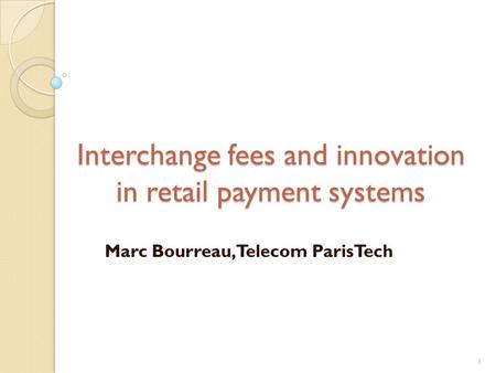 Interchange fees and innovation in retail payment systems Marc Bourreau, Telecom ParisTech 1.