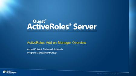 ©2011 Quest Software, Inc. All rights reserved.. Andrei Polevoi, Tatiana Golubovich Program Management Group ActiveRoles Add-on Manager Overview.