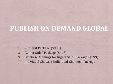 1. VIP First Package ($999) 2. China Only Package ($447) 3. Database Mailings for Rights Sales Package ($299) 4. Individual Shows + Individual Channels.