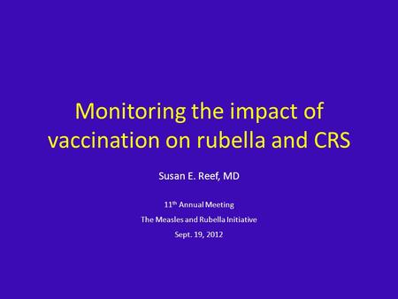 Monitoring the impact of vaccination on rubella and CRS Susan E. Reef, MD 11 th Annual Meeting The Measles and Rubella Initiative Sept. 19, 2012.