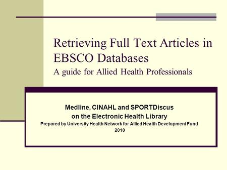 Retrieving Full Text Articles in EBSCO Databases A guide for Allied Health Professionals Medline, CINAHL and SPORTDiscus on the Electronic Health Library.