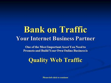 Bank on Traffic Your Internet Business Partner One of the Most Important Asset You Need to Promote and Build Your Own Online Business is Quality Web Traffic.