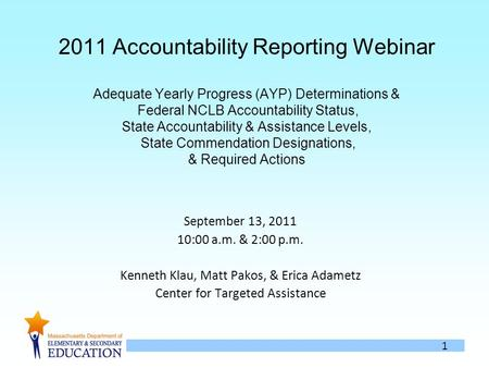 1 2011 Accountability Reporting Webinar Adequate Yearly Progress (AYP) Determinations & Federal NCLB Accountability Status, State Accountability & Assistance.