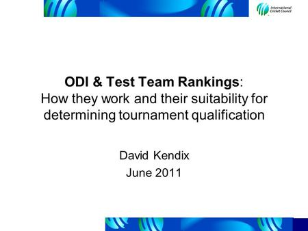 ODI & Test Team Rankings: How they work and their suitability for determining tournament qualification David Kendix June 2011.