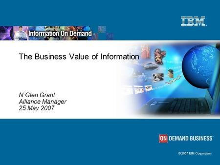 © 2007 IBM Corporation The Business Value of Information N Glen Grant Alliance Manager 25 May 2007.