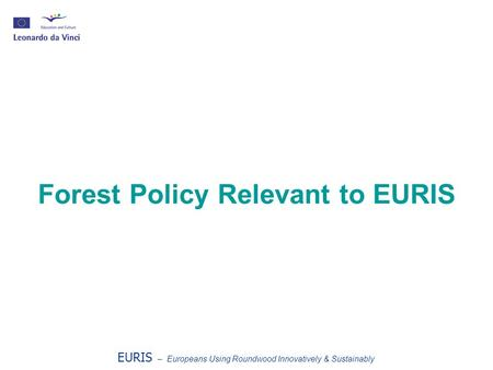 Forest Policy Relevant to EURIS EURIS – Europeans Using Roundwood Innovatively & Sustainably.