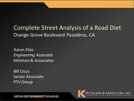 Complete Street Analysis of a Road Diet Orange Grove Boulevard Pasadena, CA Aaron Elias Engineering Associate Kittelson & Associates Bill Cisco Senior.