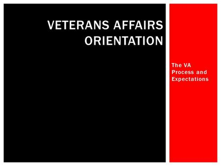 The VA Process and Expectations VETERANS AFFAIRS ORIENTATION.